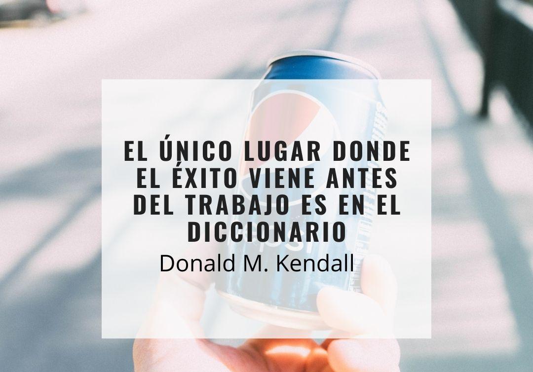 El único lugar donde el éxito viene antes del trabajo es en el diccionario. Donald Kendall